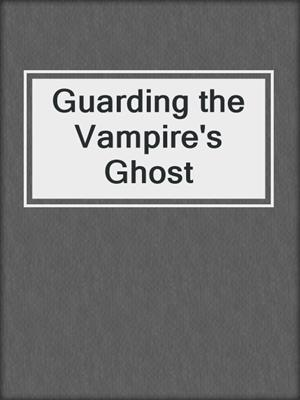 cover image of Guarding the Vampire's Ghost