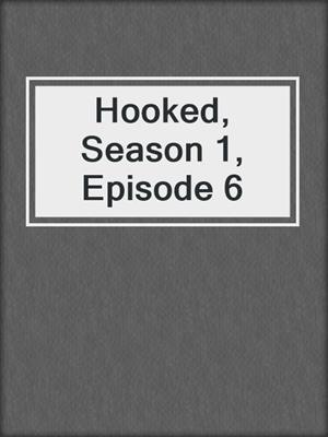 cover image of Hooked, Season 1, Episode 6