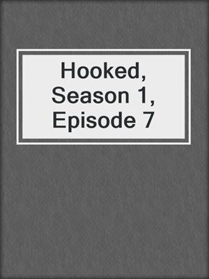 cover image of Hooked, Season 1, Episode 7