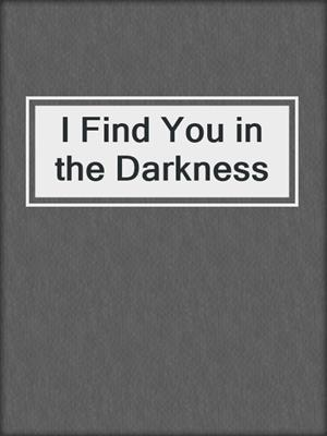 cover image of I Find You in the Darkness