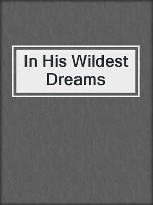 cover image of In His Wildest Dreams