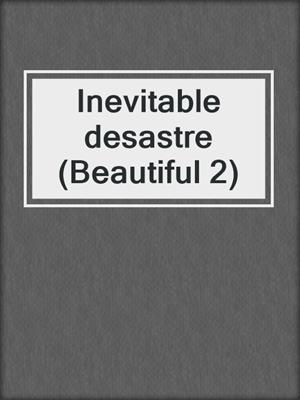 cover image of Inevitable desastre (Beautiful 2)