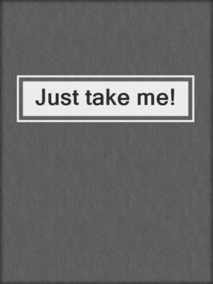 cover image of Just take me!