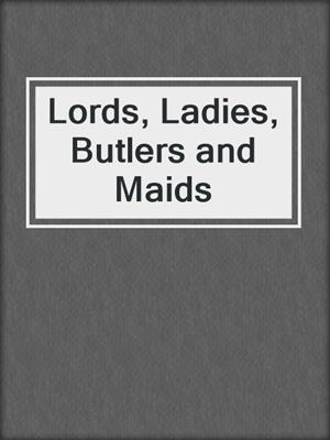 cover image of Lords, Ladies, Butlers and Maids