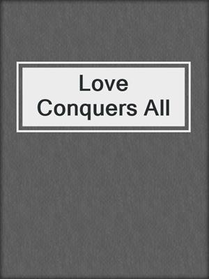 cover image of Love Conquers All