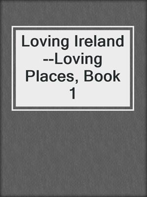 cover image of Loving Ireland--Loving Places, Book 1
