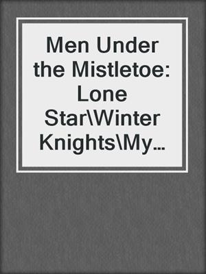 cover image of Men Under the Mistletoe: Lone Star\Winter Knights\My True Love Gave to Me\The Christmas Proposition