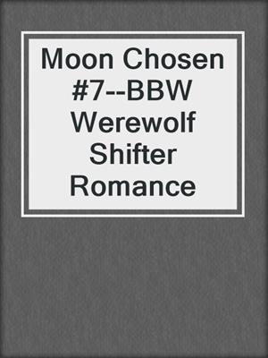 cover image of Moon Chosen #7--BBW Werewolf Shifter Romance
