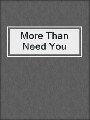 cover image of More Than Need You