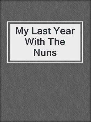 cover image of My Last Year With The Nuns