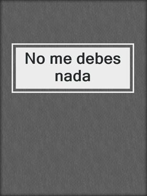 No Me Debes Nada By Conti Constanzo Overdrive Ebooks Audiobooks And Videos For Libraries And Schools