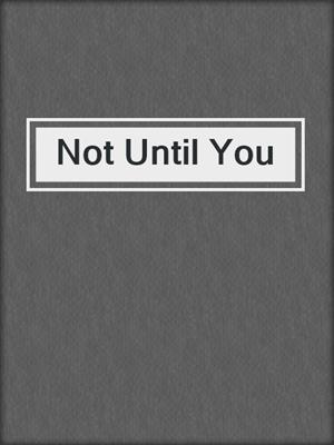 cover image of Not Until You