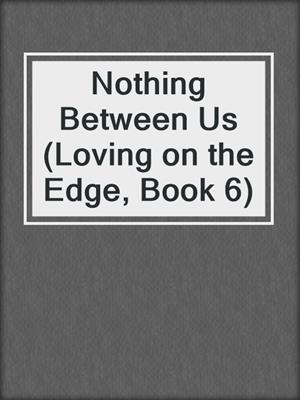 cover image of Nothing Between Us (Loving on the Edge, Book 6)