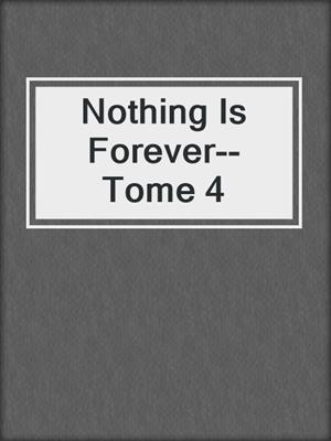 cover image of Nothing Is Forever--Tome 4