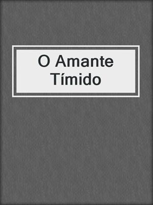 cover image of O Amante Tímido