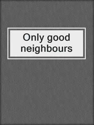 cover image of Only good neighbours