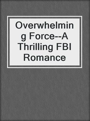 cover image of Overwhelming Force--A Thrilling FBI Romance