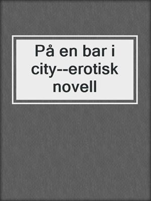 cover image of På en bar i city--erotisk novell