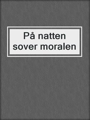 cover image of På natten sover moralen