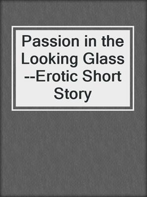 cover image of Passion in the Looking Glass--Erotic Short Story