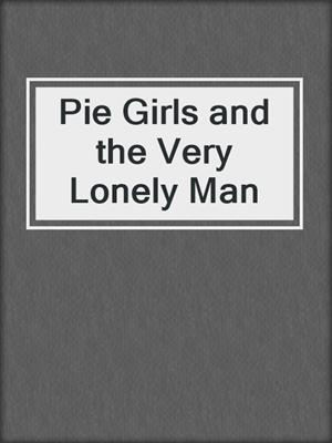 cover image of Pie Girls and the Very Lonely Man