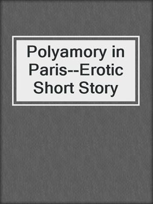 cover image of Polyamory in Paris--Erotic Short Story