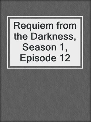 cover image of Requiem from the Darkness, Season 1, Episode 12