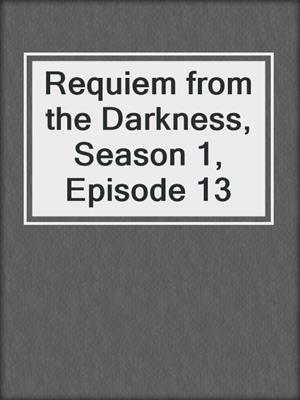 cover image of Requiem from the Darkness, Season 1, Episode 13