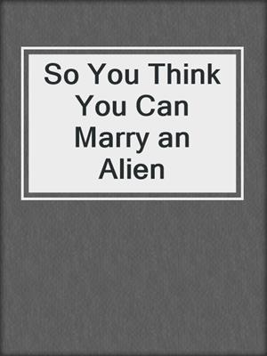 cover image of So You Think You Can Marry an Alien