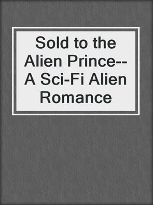 cover image of Sold to the Alien Prince--A Sci-Fi Alien Romance