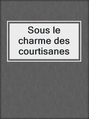 cover image of Sous le charme des courtisanes