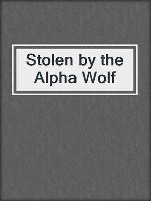 cover image of Stolen by the Alpha Wolf
