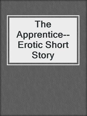 cover image of The Apprentice--Erotic Short Story