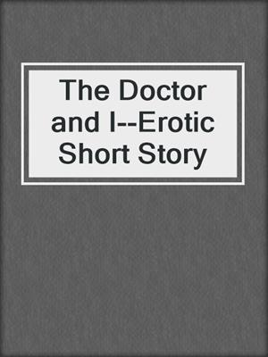 cover image of The Doctor and I--Erotic Short Story