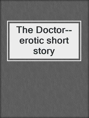 cover image of The Doctor--erotic short story