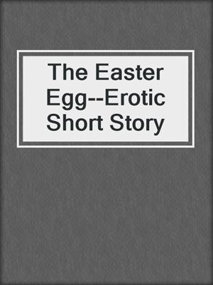 cover image of The Easter Egg--Erotic Short Story