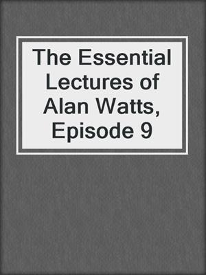 cover image of The Essential Lectures of Alan Watts, Episode 9