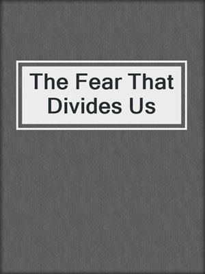 cover image of The Fear That Divides Us