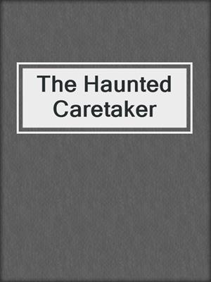 cover image of The Haunted Caretaker