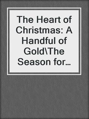 cover image of The Heart of Christmas: A Handful of Gold\The Season for Suitors\This Wicked Gift