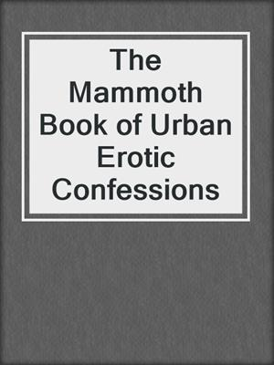 cover image of The Mammoth Book of Urban Erotic Confessions