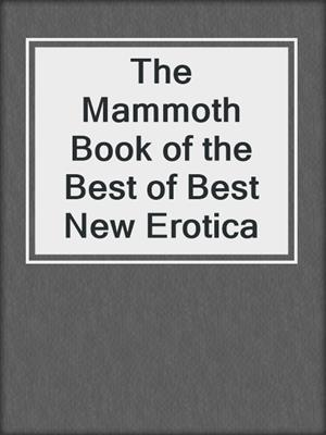 cover image of The Mammoth Book of the Best of Best New Erotica