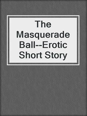 cover image of The Masquerade Ball--Erotic Short Story
