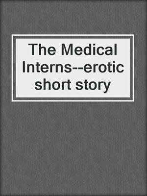 cover image of The Medical Interns--erotic short story