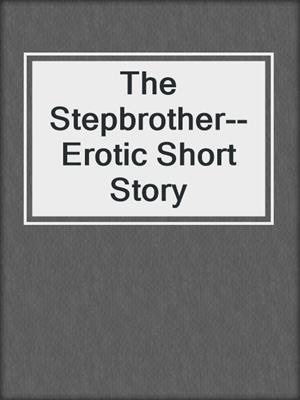 cover image of The Stepbrother--Erotic Short Story