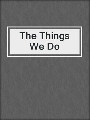 cover image of The Things We Do