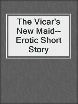 cover image of The Vicar's New Maid--Erotic Short Story