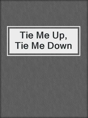 cover image of Tie Me Up, Tie Me Down