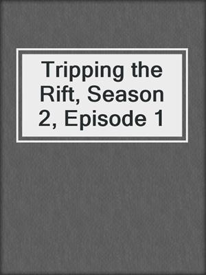 Tripping the Rift, Season 2, Episode 1