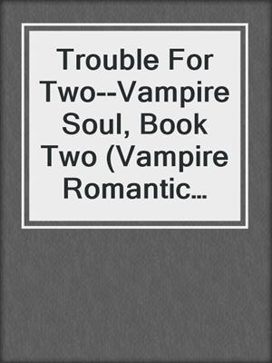 cover image of Trouble For Two--Vampire Soul, Book Two (Vampire Romantic Comedy)